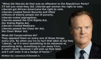 """Memes, Republican Party, and Medicare: """"What did liberals do that was so offensive to the Republican Party?  I'll tell you what they did. Liberals got women the right to vote.  Liberals got African-Americans the right to vote.  Liberals created Social Security and lifted  millions of elderly people out of poverty.  Liberals ended segregation.  Liberals passed the Civil Rights Act,  the Voting Rights Act.  Liberals created Medicare.  Liberals passed the Clean Air Act,  the Clean Water Act.  What did Conservatives do?  They opposed them on every one of those things,  every one. So when you try to hurl that label at my feet,  Liberal  as if it were something to be ashamed of,  something dirty, something to run away from,  it won't work, because I will pick up that label  and I will wear it as a badge of honor.""""  Written by  Lawrence O'Donnell Jr. Damn right. From The West Wing, with words by Lawrence O'Donnell."""