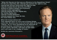 """Memes, Run, and Ups: """"What did liberals do that was so offensive to the Republican Party?  I'll tell you what they did. Liberals got women the right to vote.  Liberals got African-Americans the right to vote.  Liberals created Social Security and lifted  millions of elderly people out of poverty.  Liberals ended segregation.  Liberals passed the Civil Rights Act,  the Voting Rights Act.  Liberals created Medicare.  Liberals passed the Clean Air Act,  the Clean Water Act.  What did Conservatives do?  They opposed them on every one of those things,  every one. So when you try to hurl that label at my feet,  Libera  as if it were something to be ashamed of,  something dirty, something to run away from,  it won't work, because I will pick up that label  and I will wear it as a badge of honor  Written by: Lawrence O'Donnell Jr.  Anti Republican Crusaders #This"""