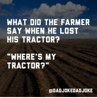 WHAT DID THE FARMER  SAY WHEN HE LOST  HIS TRACTOR?  WHERE'S MY  TRACTOR?  ODADJOKEDADJOKE 🌽 Doubletap when you get it 🌽 dadjoke funny lol jokes