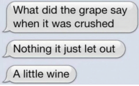 Graping: What did the grape say  when it was crushed  Nothing it just let out  A little wine