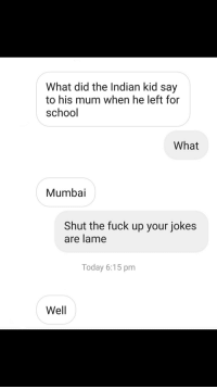 School, Fuck, and Jokes: What did the Indian kid say  to his mum when he left for  school  What  Mumbai  Shut the fuck up your jokes  are lame  Today 6:15 pm  Well