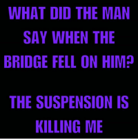 WHAT DID THE MAN  SAY WHEN THE  BRIDGE FELL ON HIM?  THE SUSPENSION IS  KILLING ME If the suspension is killing him, cantilever?