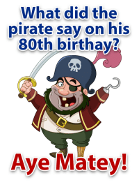 What did the pirate say on his 80th birthday?: What did the  pirate say on his  80th birthay?  Aye  Matey! What did the pirate say on his 80th birthday?