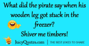 Best, Jokes, and Pirate: What did the pirate say when his  wooden leg got stuck in the  freezer?  Shiver me timbers!  JuicyQuotes.com  THE BEST JOKES TO SHARE
