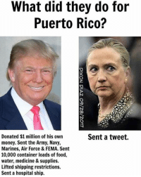 BOOM!: What did they do for  Puerto Rico?  Sent a tweet.  Donated $1 million of his own  money. Sent the Army, Navy,  Marines, Air Force & FEMA. Sent  10,000 container loads of food,  water, medicine & supplies.  Lifted shipping restrictions.  Sent a hospital ship. BOOM!