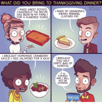 Look, I try.: WHAT DID YOU BRING TO THANKSGIVING DINNER?  ADAM ELLIS  I MADE SWEET POTATO  BUZZFEED  I MADE MY GRANDMA'S  CASSEROLE! THE RECIPE  AWARD WINNING  HAS BEEN IN MY FAMILY  CUSTARD PIE!  FOR A HUNDRED YEARS  BROUGHT HOMEMADE CRANBERRY  SAUCE! I ADD JALAPENO FOR A KICK  I BROUGHT  THIS HALF  EMPY BAG OF  DORITOS.  IT IS  EXPIRED  AND I WILL  NOT BE  SHARING.  DORITOS Cua Look, I try.