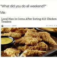 """Memes, Chicken, and English: """"What did you do all weekend?""""  Me  Local Man in Coma After Eating 413 Chicken  Tenders  420 f  Oreg Henderman 1/10/2017 I'm ready for death I need almost s perfect score on the English final"""