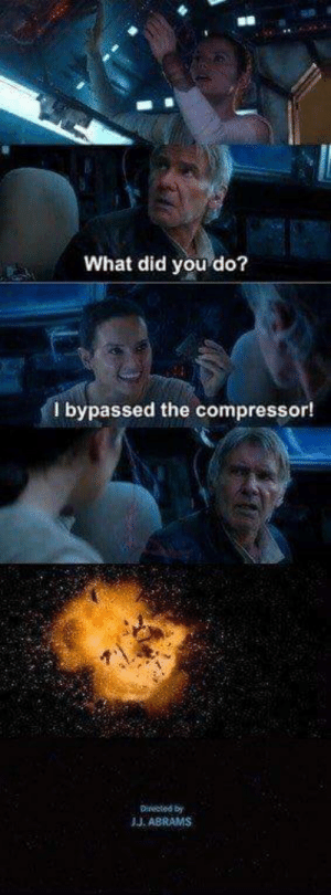 Bad, Jj Abrams, and Did: What did you do?  bypassed the compressor!  Directed by  JJ. ABRAMS I have a bad feeling about this Chewie