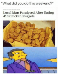 """Memes, 🤖, and Local: """"What did you do this weekend?""""  Local Man Paralysed After Eating  413 Chicken Nuggets  Pathetic How many could you eat before suffering from paralysis?"""