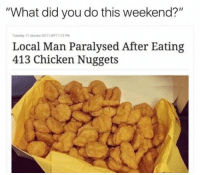 "<p>&ldquo;What did you do this weekend ?&rdquo; via /r/memes <a href=""http://ift.tt/2lsC1wD"">http://ift.tt/2lsC1wD</a></p>: ""What did you do this weekend?""  Tuesday 17 January 2017 1MYT 1:15 PM  Local Man Paralysed After Eating  413 Chicken Nuggets <p>&ldquo;What did you do this weekend ?&rdquo; via /r/memes <a href=""http://ift.tt/2lsC1wD"">http://ift.tt/2lsC1wD</a></p>"