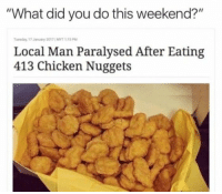 "cool 23+ Nicest Memes Of All Time: ""What did you do this weekend?""  Tuesday, 17 January 2017 ; MYT 1:15 PM  Local Man Paralysed After Eating  413 Chicken Nuggets cool 23+ Nicest Memes Of All Time"