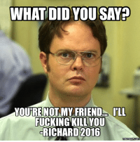 Richard Meme: WHAT DID YOU SAMP  YOURE NOT MY FRIEND ILL  FUCKING KILL YOU  RICHARD 2016  Memes COM