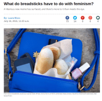 "<p><a class=""tumblr_blog"" href=""http://wolfpratt.tumblr.com/post/124488396927/amazing"">wolfpratt</a>:</p>  <blockquote><p>amazing</p></blockquote>: What do breadsticks have to do with feminism?  A hilarious new meme has surfaced, and there's more to it than meets the eye.  By: Laura Moss  July 16, 2015, 11:23 a.m  73 14 004  How many breadsticks could your purse hold? (Photo: Anna Norris of MNN combined these photos: Mukhina Viktoriia/Shutterstock, Bev  Sykes/flickr) <p><a class=""tumblr_blog"" href=""http://wolfpratt.tumblr.com/post/124488396927/amazing"">wolfpratt</a>:</p>  <blockquote><p>amazing</p></blockquote>"