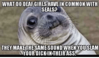 Buzz: WHAT DO DEAF GIRLS HAVEIN COMMON WITH  SEALS  THEY MAKE THE  SAME SOUND WHEN YOUSLAM  YOUR DICKINTHEIRASS. Buzz
