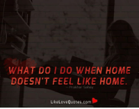 Memes, Home, and Quotes: WHAT DO I DO WHEN HOME  DOESN'T FEEL LIKE HOME.  Prakhar Sahay  LikeLove Quotes.com What do I do when home doesn't feel like home.