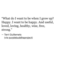 "Free, Happy, and Strong: ""What do I want to be when I grow up?  Happy. I want to be happy. And useful,  loved, loving, healthy, wise, free,  strong.""  Terri Guillemets  (via purplebuddhaproject)"