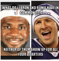 What do LeBron James and Tony Romo have in common?  Like Us NFL Memes!: WHAT DO LEBRON AND ROMO HAVE IN  COMMON  BOVs  NEITHER OF THEMSHOW UP FOR ALL  FOUR QUARTERS What do LeBron James and Tony Romo have in common?  Like Us NFL Memes!