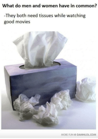 What do men and women have in common  They both need tissues while watching  good movies  MORE FUN DAMNLOLCOM Damn! LOL: What Do Men And Women Have In Common? http://www.damnlol.com/what-do-men-and-women-have-in-common-15923.html