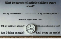 autismawareness autism autismparents autismacceptance: What do parents of autistic children worry  about?  Will my child ever talk?  Waking With Drake FB  Is my child being bullied?  What will happen when I die?  12  Will my child have a friend?  Will teachers understand my child?  Am I doing enough?  Am I doing too much? autismawareness autism autismparents autismacceptance