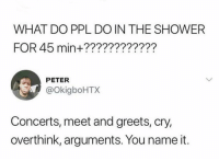 Funny, Shower, and Ppl: WHAT DO PPL DO IN THE SHOWER  FOR 45 min+????????????  PETER  @okigboHTX  Concerts, meet and greets, cry,  overthink, arguments. You name it. Anything else 👇🏼