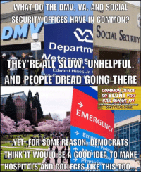 """Things that make you go hmmmmm.... (DS): WHAT DO THE DMU, UA, AND SOCIAL  CURITY OFFICES HAVE IN COMMON?  OCIAL SECURITY  """"Departm  THEY REALSLOSUNHELPFUL  AND PEOPLE DREAD GOING THERE  Edward Hines Jr.、  COMMONSENSE  so BLUNT YOU  CAN SMOKEIT  DONT TREAD ON ME  THE COMMON  EMERGENC  Noy  YET FOR SOME REASONa DEMOCRATS  THINK IT WOULD BE A GOOD IDEA TO MAKE  HOSPITALS AND COLLEGESaLIKE THIS TO0  ラPhysiri Things that make you go hmmmmm.... (DS)"""