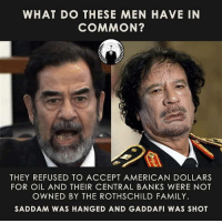 Family, Memes, and American: WHAT DO THESE MEN HAVE IN  COMMON?  THEY REFUSED TO ACCEPT AMERICAN DOLLARS  FOR OIL AND THEIR CENTRAL BANKS WERE NOT  OWNED BY THE ROTHSCHILD FAMILY.  SADDAM WAS HANGED AND GADDAFI WAS SHOT ~ By Ded Silence