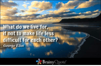 What do we live for, if not to make life less difficult for each other? - George Eliot http://www.brainyquote.com/quotes/authors/g/george_eliot.html: What do we live for  f not to make life less  difficult for each other?  George Eliot  Brainy  Quote What do we live for, if not to make life less difficult for each other? - George Eliot http://www.brainyquote.com/quotes/authors/g/george_eliot.html