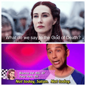 Late to the party, but Bianca knows what's up.: What do we say to the God of Death?  eur  Not today, Satan, Not today Late to the party, but Bianca knows what's up.