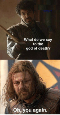 God, Sean Bean, and Death: What do we say  to the  god of death?  Oh, you again <p>Poor Sean Bean.</p>