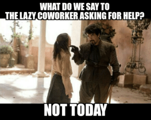 Bad, Bitch, and Lazy: WHAT DO WE SAY TO  THE LAZY COWORKER ASKING FOR HELPA  NOT TODAY This bitch is always talking bad about me behind my back and trying ...