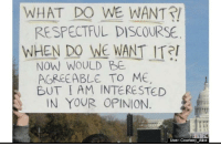 Indeed, Alice, and Discourse: WHAT DO WE WANT!  RESPECTFUL DISCOURSE  WHEN DO WE WANT ITR  NOW WOULD BE  AGREEABLE TO ME  BUT I AM INTERESTED  IN YOUR OPINION  User: Courtney Alice Indeed.
