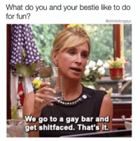 Girl Memes, Fun, and Gay: What do you and your bestie like to do  for fun?  @drinksforgayz  We go to a gay bar and  get shitfaced. That's it. That's right Miss Morgan