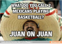 Lawl;p                                                               -Pikachu: WHAT DO YOU CALL 2  MEXICANS PLAYING  BASKETBALL?  JUAN ON JUAN  Handcrafted by Decective Skelly for iFunny Lawl;p                                                               -Pikachu