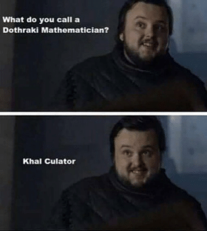 Memes, Dothraki, and 🤖: What do you call a  Dothraki Mathematician?  Khal Culator https://t.co/1SO0o2aiHP