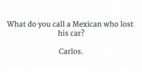 I can't stop laughing 😂😂😂 https://t.co/jBdfi4dbgl: What do you call a Mexican who lost  his car?  Carlos. I can't stop laughing 😂😂😂 https://t.co/jBdfi4dbgl
