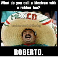 LOL: What do you call a Mexican with  a rubber toe?  ROBERTO LOL