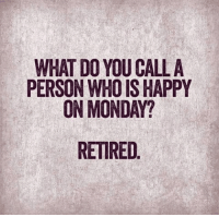uid: WHAT DO YOU CALL A  PERSON WHO IS HAPPY  ON MONDAY?  RETIRED.  AP  LP  LA  AH?  CSA D  UID E  OON R  YHO  NN R  TOO