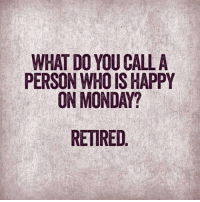 Happy: WHAT DO YOU CALL A  PERSON WHO IS HAPPY  ON MONDAY?  RETIRED
