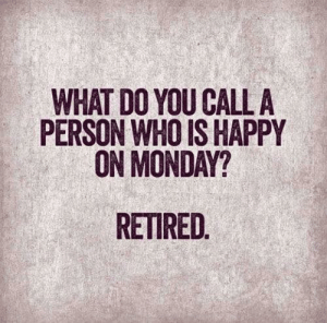 Retired: WHAT DO YOU CALL A  PERSON WHO IS HAPPY  ON MONDAY?  RETIRED.