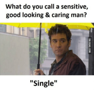 """Good, Single, and Looking: What do you call a sensitive,  good looking & caring man?  """"Single"""" Its always the same"""