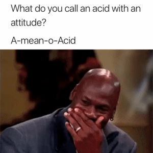 Mean, Attitude, and Acid: What do you call an acid with an  attitude?  A-mean-o-Acid 😂🧪