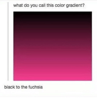 I'm ready for death or sleep which ever comes first: what do you call this color gradient?  black to the fuchsia I'm ready for death or sleep which ever comes first