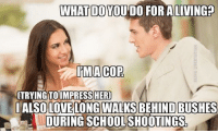 "Dank, Love, and Meme: WHAT DO YOU DO FOR ALIVING?  IMACOP  TRYINGTOIMPRESSHER  IALSO LOVE LONG WALKS BEHIND BUSHES  DURING SCHOOLSHOOTINGS <p>It's like hide and go fuck this via /r/dank_meme <a href=""http://ift.tt/2sShdmL"">http://ift.tt/2sShdmL</a></p>"