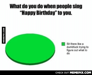 """Every timeomg-humor.tumblr.com: What do you do when people sing  """"Happy Birthday"""" to you.  Sit there like a  dumbfuck trying to  figure out what to  do  CHECK OUT MEMEPIX.COM  MEMEPIX.COM Every timeomg-humor.tumblr.com"""