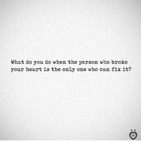 Heart, Only One, and Who: What do you do when the person who broke  your heart is the only one who can fix it?  I R