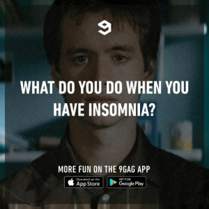"""Any tips when the brain says """"not tonight""""?: WHAT DO YOU DO WHEN YOU  HAVE INSOMNIA?  MORE FUN ON THE 9GAG APP  Download on the  GET IT ON  Google Play  App Store Any tips when the brain says """"not tonight""""?"""