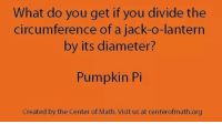 Nice pun-kin Pi.: What do you get if you divide the  circumference of a jack-o-lantern  by its diameter?  Pumpkin Pi  Created by the Center of Math. Visit us at centerofmath.org Nice pun-kin Pi.