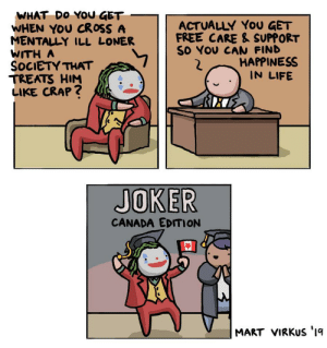awesomacious:  Joker in Canada: WHAT DO YOU GET  WHEN YOU CROSS A  MENTALLY ILL LONER  WITH A  SOCIETY THAT  TREATS HIM  LIKE CRAP?  ACTUALLY YoU GET  FREE CARE & SUPPORT  SO YOU CAN FIND  HAPPINESS  IN LIFE  JOKER  CANADA EDITION  MART VIRKUS '1q awesomacious:  Joker in Canada