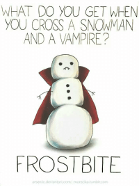 Tumblr, Cross, and Deviantart: WHAT DO YOU GET WHEN  YOU CROSS A SNOWMAN  AND A VAMPIRE?  FROSTBITE  arsenic.deviantart.com monstika.tumblr.com https://t.co/ECFWpLuO3d
