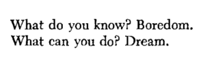 "violentwavesofemotion:  Paul Valéry, tr. by Vernon Watkins, from The Collected Works; ""Asides,"": What do you know? Boredom.  What can you do? Dream. violentwavesofemotion:  Paul Valéry, tr. by Vernon Watkins, from The Collected Works; ""Asides,"""